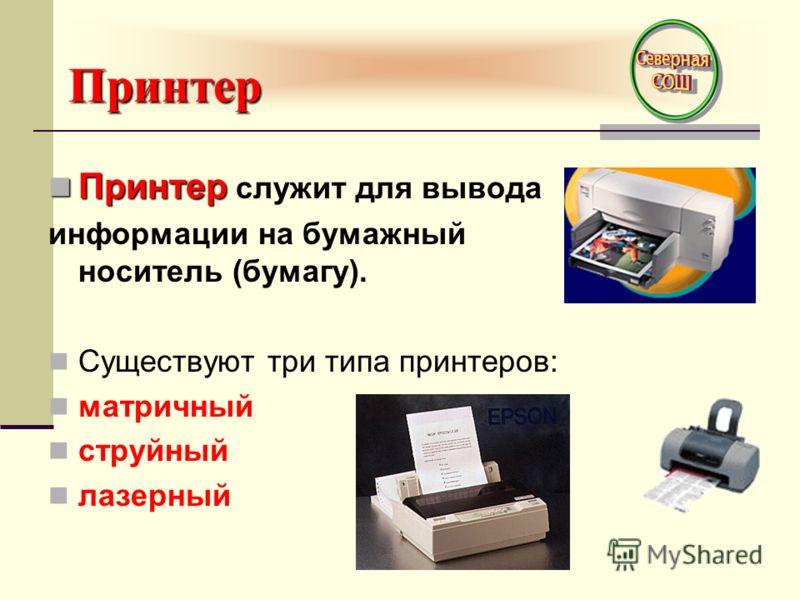 Принтер Принтер Принтер служит для вывода информации на бумажный носитель (бумагу). Существуют три типа принтеров: матричный струйный лазерный