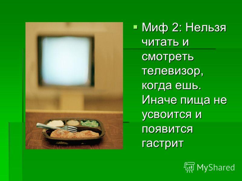 Миф 2: Нельзя читать и смотреть телевизор, когда ешь. Иначе пища не усвоится и появится гастрит Миф 2: Нельзя читать и смотреть телевизор, когда ешь. Иначе пища не усвоится и появится гастрит