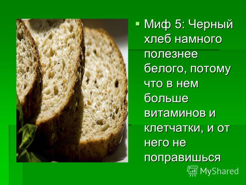 Миф 5: Черный хлеб намного полезнее белого, потому что в нем больше витаминов и клетчатки, и от него не поправишься Миф 5: Черный хлеб намного полезнее белого, потому что в нем больше витаминов и клетчатки, и от него не поправишься