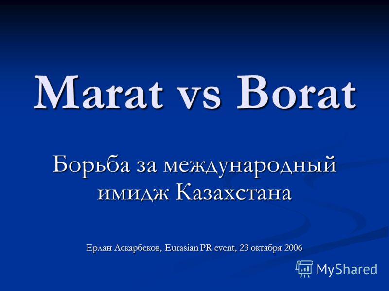 Marat vs Borat Борьба за международный имидж Казахстана Ерлан Аскарбеков, Eurasian PR event, 23 октября 2006