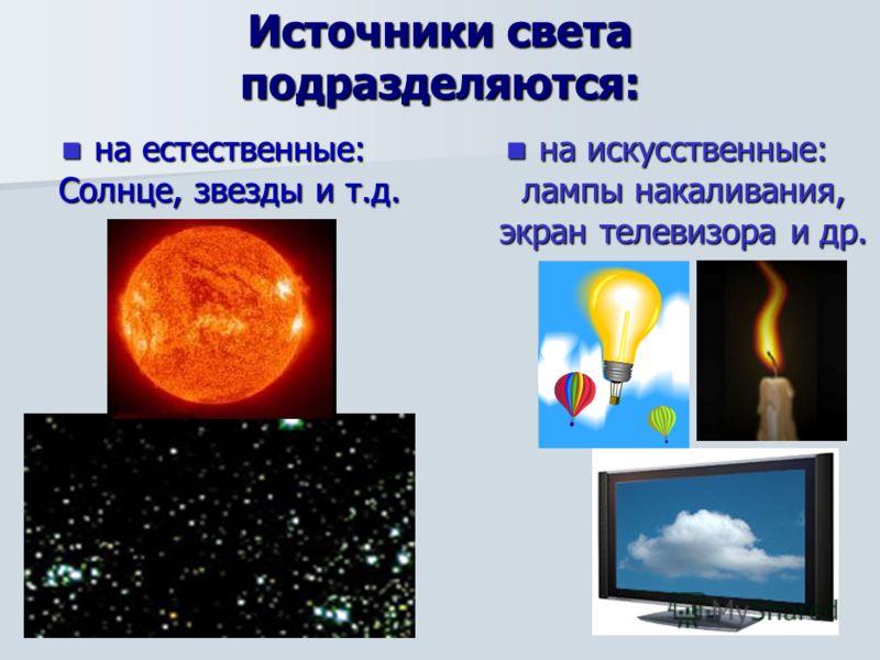 Источники света подразделяются: на естественные: Солнце, звезды и т.д. на естественные: Солнце, звезды и т.д. на искусственные: лампы накаливания, экран телевизора и др. на искусственные: лампы накаливания, экран телевизора и др.