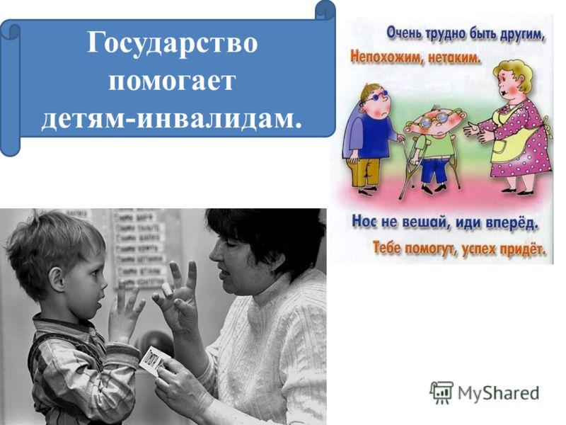 Государство помогает детям-инвалидам.