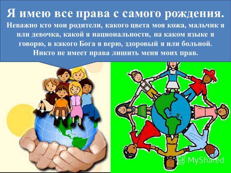 Я имею все права с самого рождения. Неважно кто мои родители, какого цвета моя кожа, мальчик я или девочка, какой я национальности, на каком языке я говорю, в какого Бога я верю, здоровый я или больной. Никто не имеет права лишить меня моих прав.