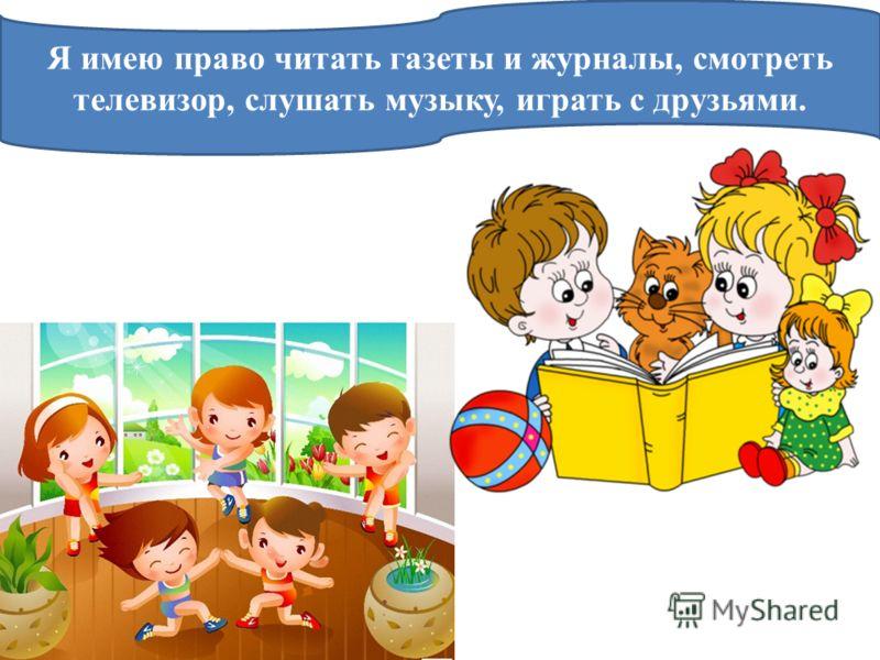 Я имею право читать газеты и журналы, смотреть телевизор, слушать музыку, играть с друзьями.