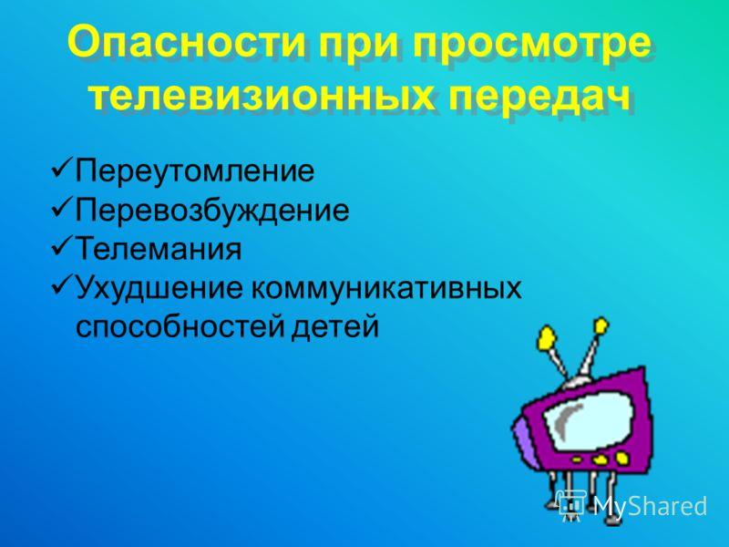 Опасности при просмотре телевизионных передач Переутомление Перевозбуждение Телемания Ухудшение коммуникативных способностей детей