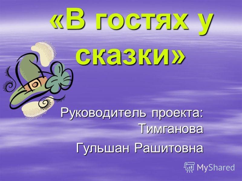 «В гостях у сказки» Руководитель проекта: Тимганова Гульшан Рашитовна