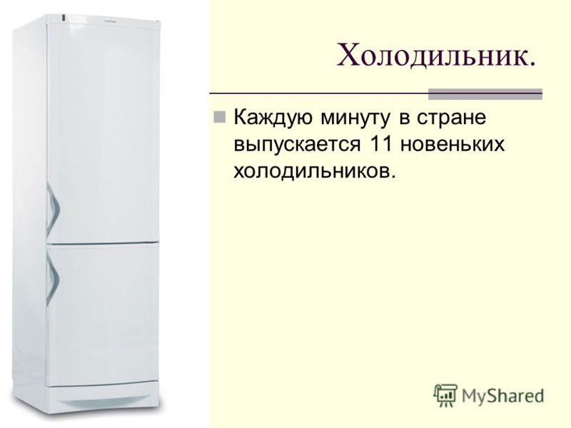 Холодильник. Каждую минуту в стране выпускается 11 новеньких холодильников.