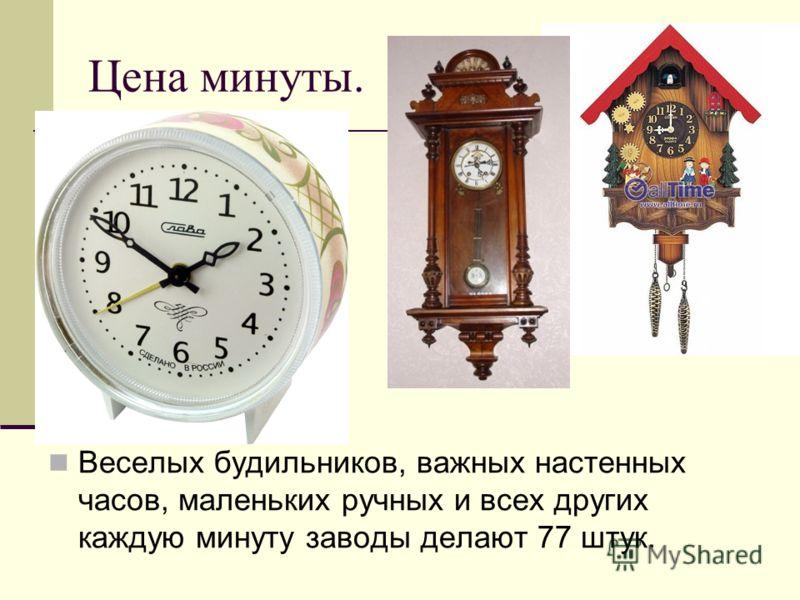 Цена минуты. Веселых будильников, важных настенных часов, маленьких ручных и всех других каждую минуту заводы делают 77 штук.