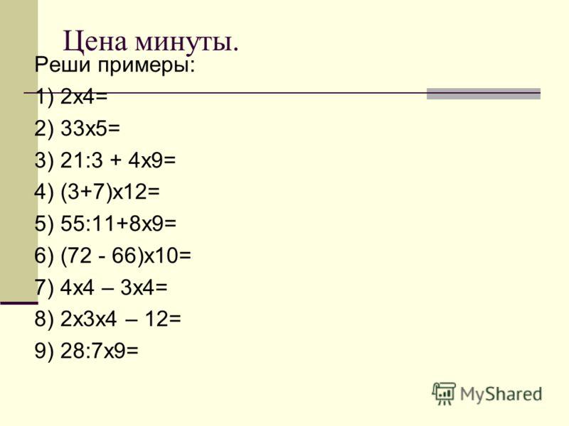 Цена минуты. Реши примеры: 1) 2х4= 2) 33х5= 3) 21:3 + 4х9= 4) (3+7)х12= 5) 55:11+8х9= 6) (72 - 66)х10= 7) 4х4 – 3х4= 8) 2х3х4 – 12= 9) 28:7х9=