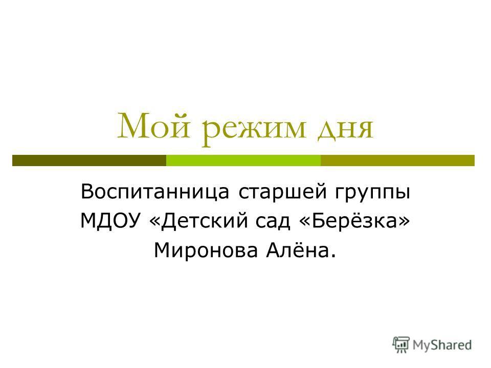 Мой режим дня Воспитанница старшей группы МДОУ «Детский сад «Берёзка» Миронова Алёна.