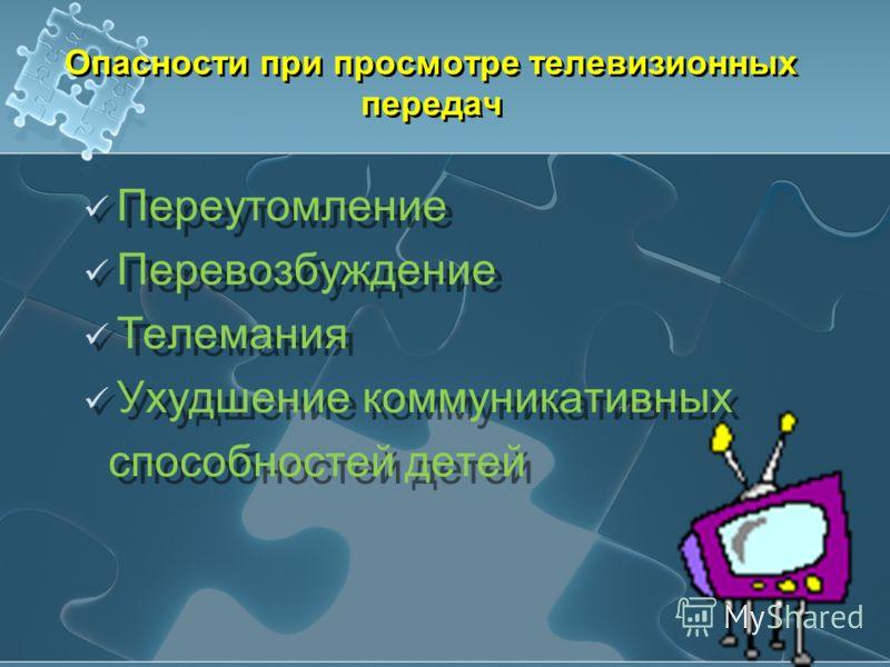 Опасности при просмотре телевизионных передач Переутомление Перевозбуждение Телемания Ухудшение коммуникативных способностей детей Переутомление Перевозбуждение Телемания Ухудшение коммуникативных способностей детей