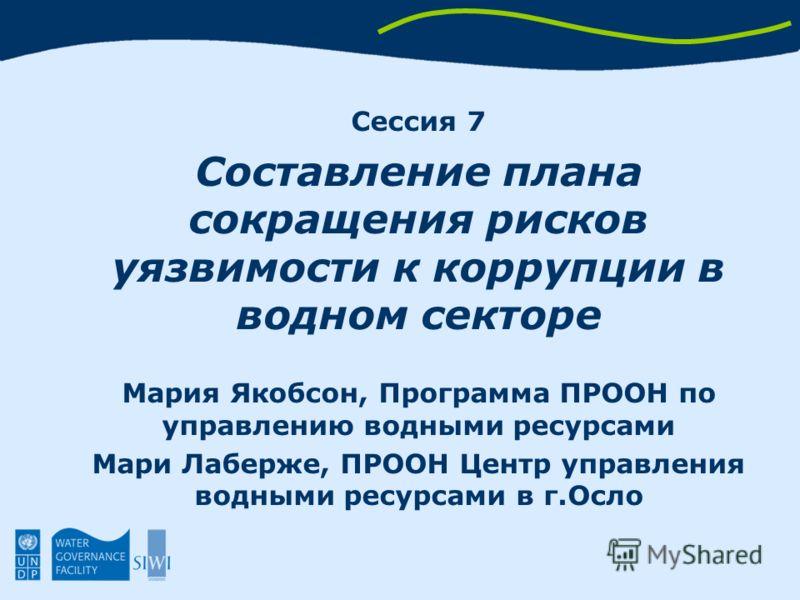 Сессия 7 Составление плана сокращения рисков уязвимости к коррупции в водном секторе Мария Якобсон, Программа ПРООН по управлению водными ресурсами Мари Лаберже, ПРООН Центр управления водными ресурсами в г.Осло