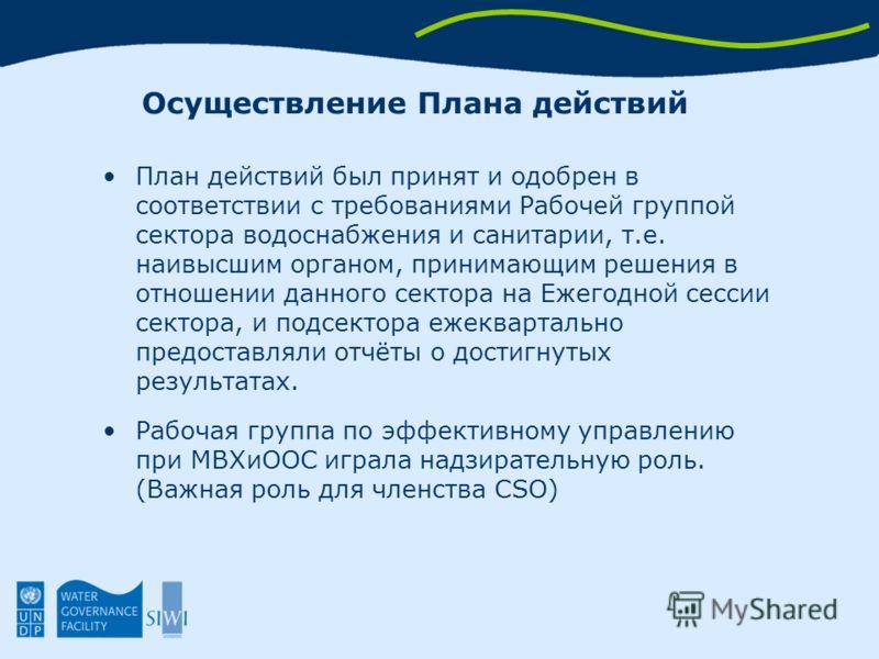 Осуществление Плана действий План действий был принят и одобрен в соответствии с требованиями Рабочей группой сектора водоснабжения и санитарии, т.е. наивысшим органом, принимающим решения в отношении данного сектора на Ежегодной сессии сектора, и по