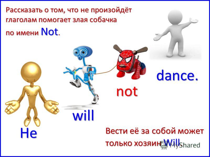 He will not dance. Рассказать о том, что не произойдёт глаголам помогает злая собачка по имени Not. Вести её за собой может только хозяин Will.