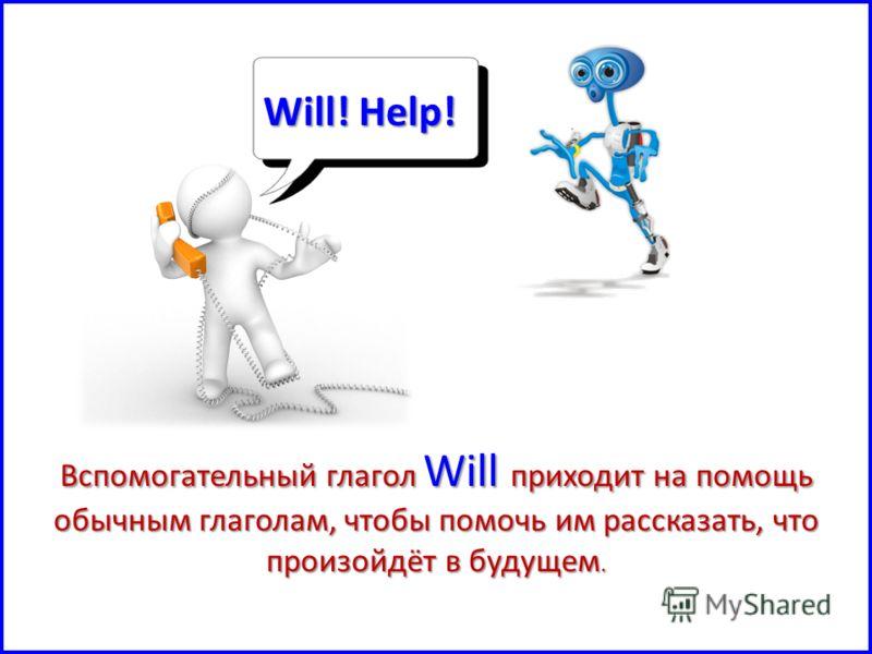 Will! Help! Вспомогательный глагол Will приходит на помощь обычным глаголам, чтобы помочь им рассказать, что произойдёт в будущем.