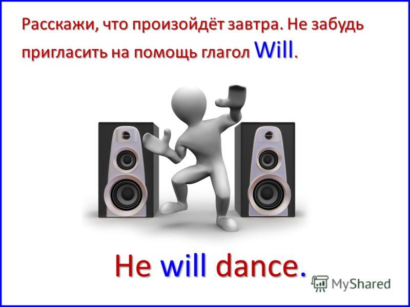 He will dance. Расскажи, что произойдёт завтра. Не забудь пригласить на помощь глагол Will.