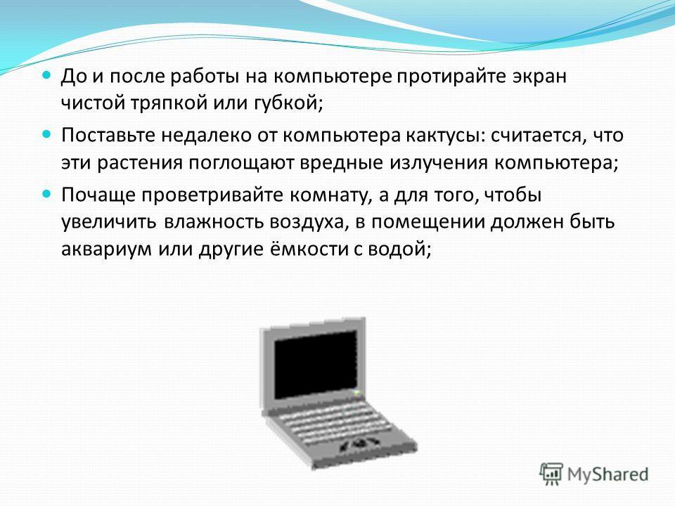 До и после работы на компьютере протирайте экран чистой тряпкой или губкой; Поставьте недалеко от компьютера кактусы: считается, что эти растения поглощают вредные излучения компьютера; Почаще проветривайте комнату, а для того, чтобы увеличить влажно
