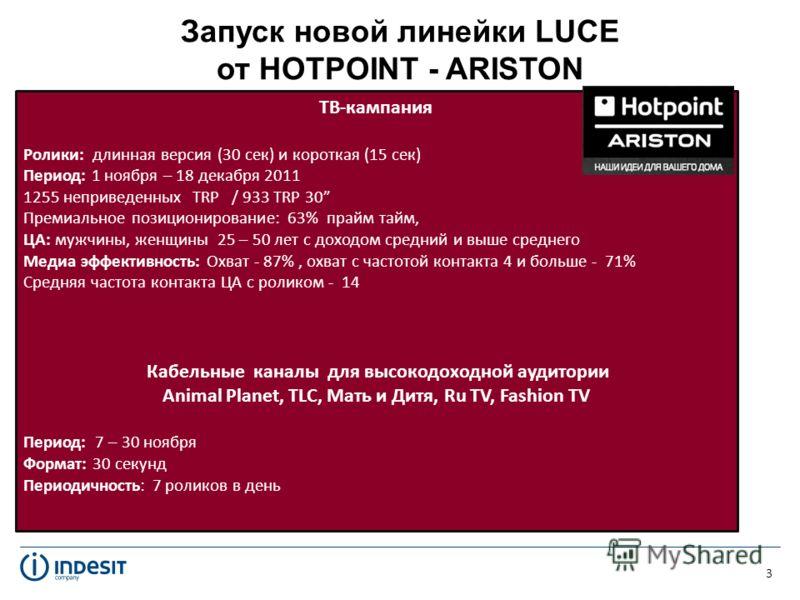 Запуск новой линейки LUCE от HOTPOINT - ARISTON 3 ТВ-кампания Ролики: длинная версия (30 сек) и короткая (15 сек) Период: 1 ноября – 18 декабря 2011 1255 неприведенных TRP / 933 TRP 30 Премиальное позиционирование: 63% прайм тайм, ЦА: мужчины, женщин