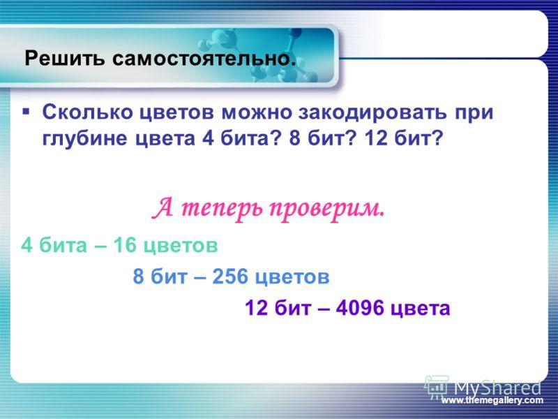 www.themegallery.com Решить самостоятельно. Сколько цветов можно закодировать при глубине цвета 4 бита? 8 бит? 12 бит? А теперь проверим. 4 бита – 16 цветов 8 бит – 256 цветов 12 бит – 4096 цвета