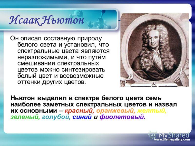 www.themegallery.com Исаак Ньютон Он описал составную природу белого света и установил, что спектральные цвета являются неразложимыми, и что путём смешивания спектральных цветов можно синтезировать белый цвет и всевозможные оттенки других цветов. Нью