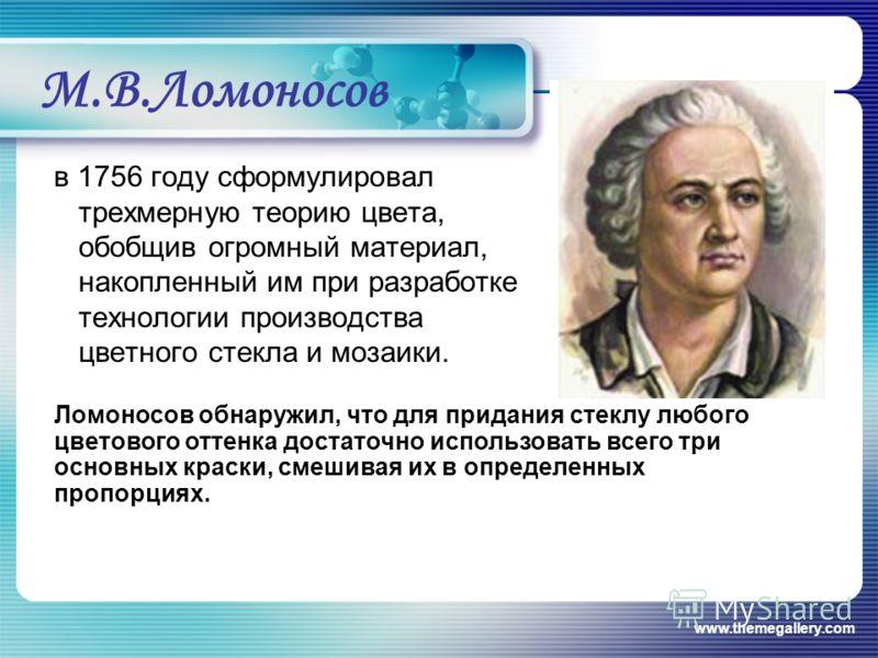 www.themegallery.com М.В.Ломоносов в 1756 году сформулировал трехмерную теорию цвета, обобщив огромный материал, накопленный им при разработке технологии производства цветного стекла и мозаики. Ломоносов обнаружил, что для придания стеклу любого цвет