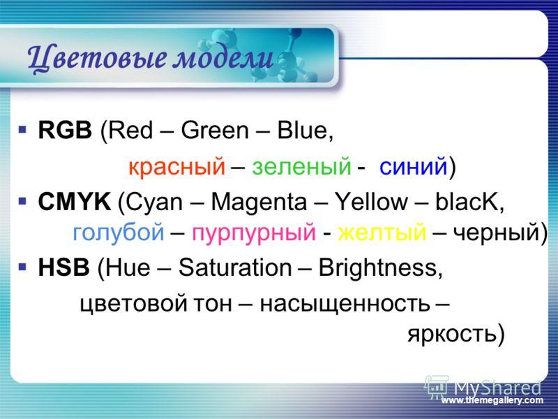 www.themegallery.com Цветовые модели RGB (Red – Green – Blue, красный – зеленый - синий) CMYK (Cyan – Magenta – Yellow – blacK, голубой – пурпурный - желтый – черный) HSB (Hue – Saturation – Brightness, цветовой тон – насыщенность – яркость)