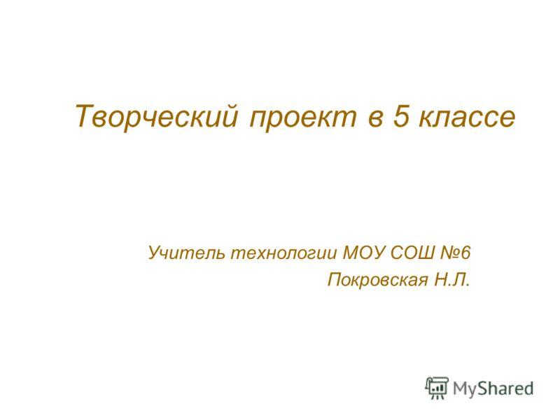 Творческий проект в 5 классе Учитель технологии МОУ СОШ 6 Покровская Н.Л.