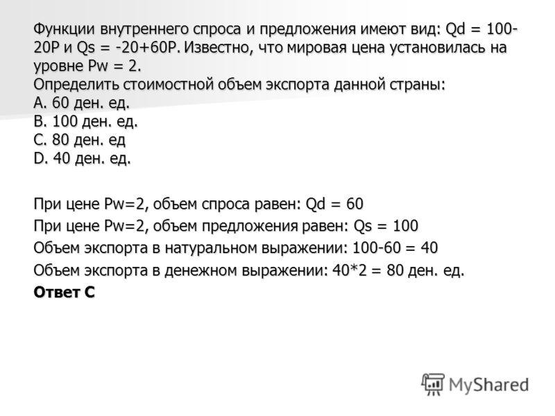 Функции внутреннего спроса и предложения имеют вид: Qd = 100- 20P и Qs = -20+60P. Известно, что мировая цена установилась на уровне Pw = 2. Определить стоимостной объем экспорта данной страны: А. 60 ден. ед. В. 100 ден. ед. С. 80 ден. ед D. 40 ден. е