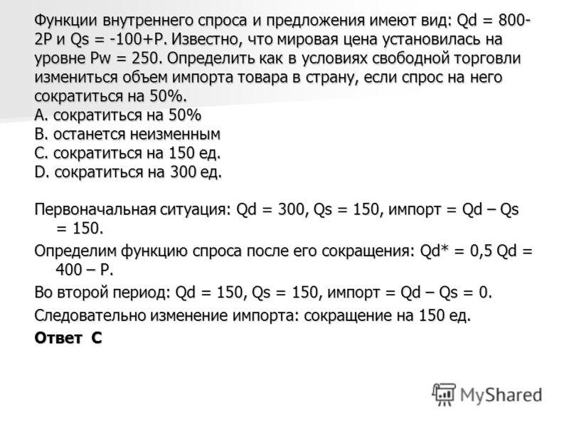 Функции внутреннего спроса и предложения имеют вид: Qd = 800- 2P и Qs = -100+P. Известно, что мировая цена установилась на уровне Pw = 250. Определить как в условиях свободной торговли измениться объем импорта товара в страну, если спрос на него сокр