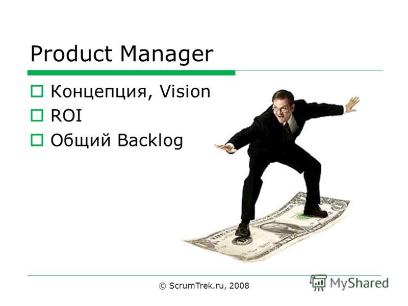 Product Manager Концепция, Vision ROI Общий Backlog © ScrumTrek.ru, 2008