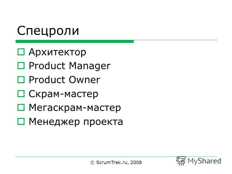 Спецроли Архитектор Product Manager Product Owner Скрам-мастер Мегаскрам-мастер Менеджер проекта © ScrumTrek.ru, 2008