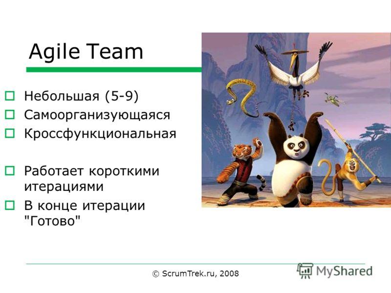 Agile Team © ScrumTrek.ru, 2008 Небольшая (5-9) Самоорганизующаяся Кроссфункциональная Работает короткими итерациями В конце итерации Готово