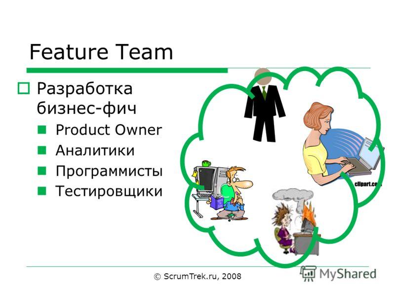Feature Team Разработка бизнес-фич Product Owner Аналитики Программисты Тестировщики © ScrumTrek.ru, 2008