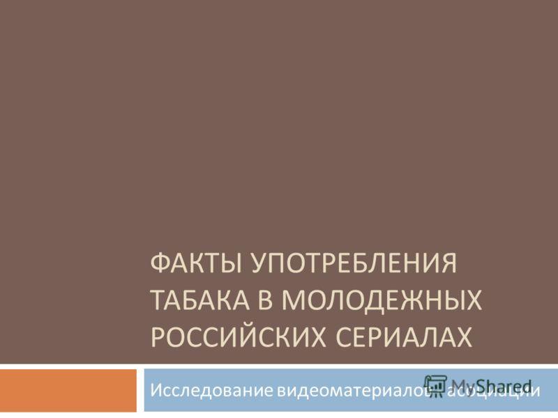 ФАКТЫ УПОТРЕБЛЕНИЯ ТАБАКА В МОЛОДЕЖНЫХ РОССИЙСКИХ СЕРИАЛАХ Исследование видеоматериалов - асоциации
