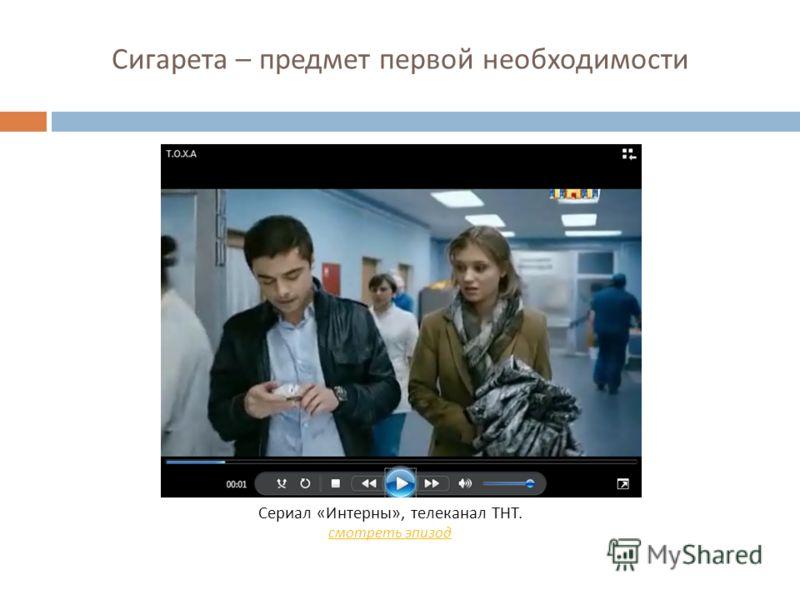 Сигарета – предмет первой необходимости Сериал « Интерны », телеканал ТНТ. смотреть эпизод