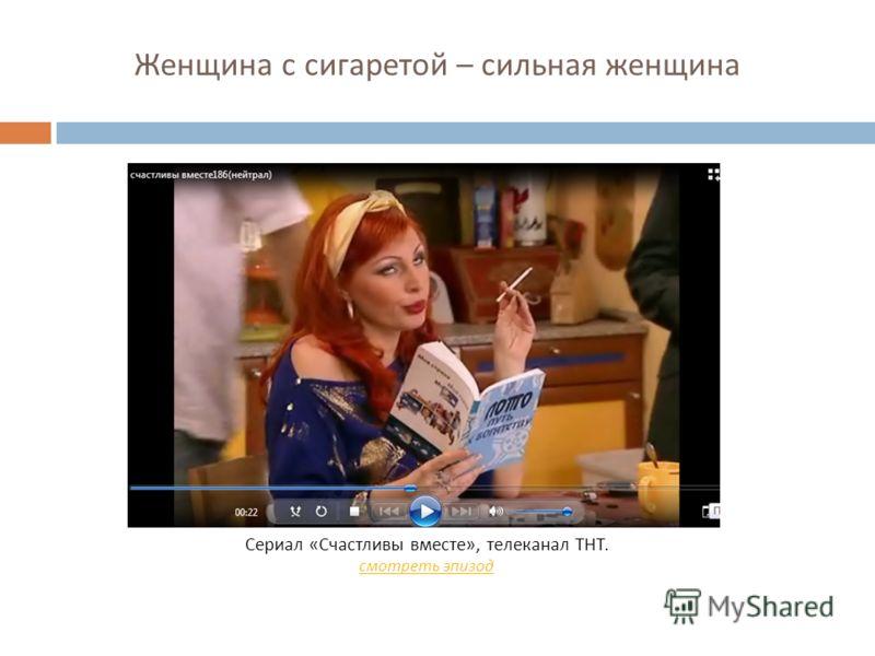Женщина с сигаретой – сильная женщина Сериал « Счастливы вместе », телеканал ТНТ. смотреть эпизод