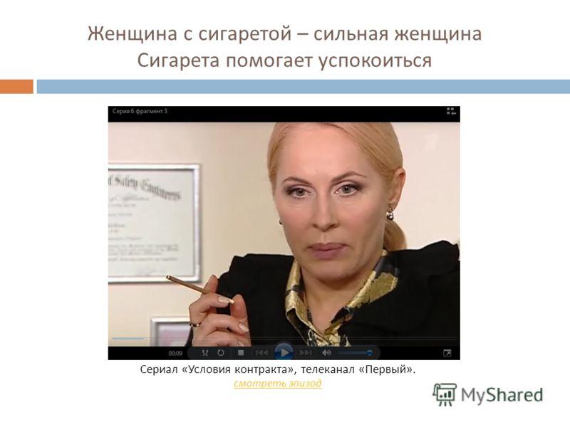 Женщина с сигаретой – сильная женщина Сигарета помогает успокоиться Сериал « Условия контракта », телеканал « Первый ». смотреть эпизод
