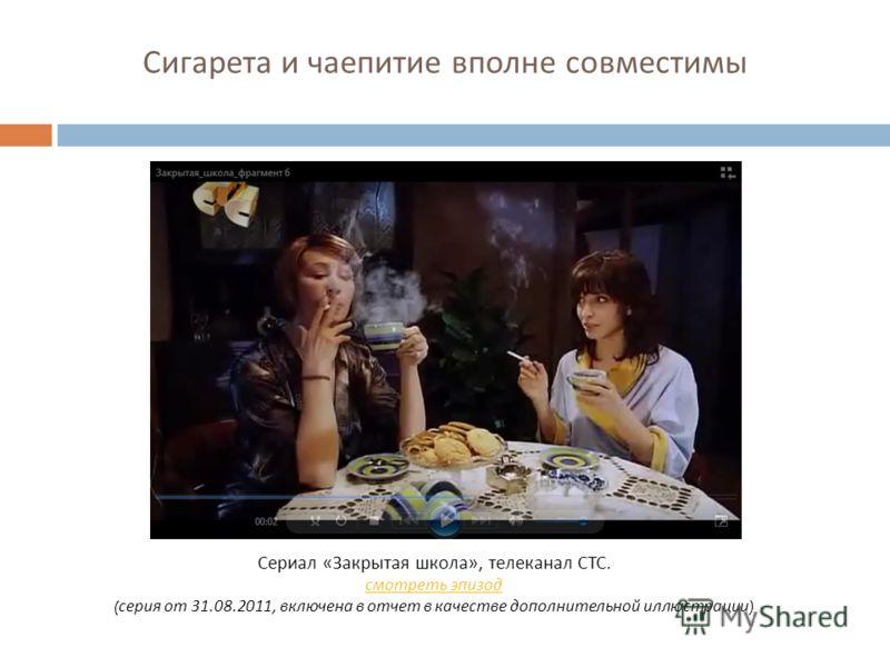 Сигарета и чаепитие вполне совместимы Сериал « Закрытая школа », телеканал СТС. смотреть эпизод ( серия от 31.08.2011, включена в отчет в качестве дополнительной иллюстрации )