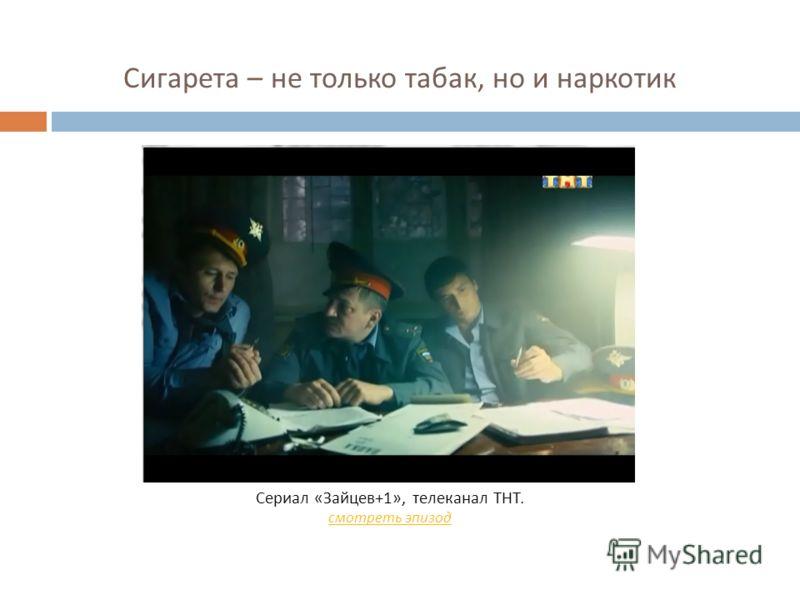 Сигарета – не только табак, но и наркотик Сериал « Зайцев +1», телеканал ТНТ. смотреть эпизод