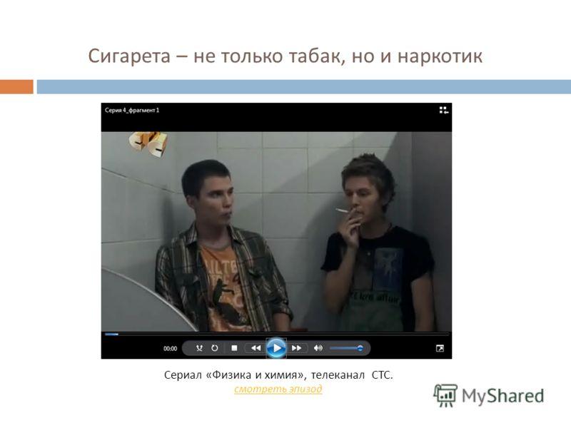 Сигарета – не только табак, но и наркотик Сериал « Физика и химия », телеканал СТС. смотреть эпизод