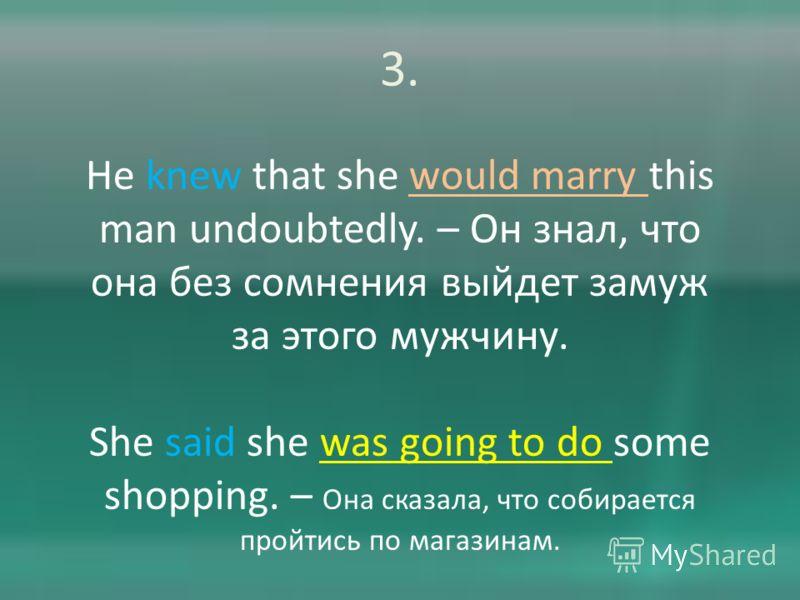 3. He knew that she would marry this man undoubtedly. – Он знал, что она без сомнения выйдет замуж за этого мужчину. She said she was going to do some shopping. – Она сказала, что собирается пройтись по магазинам.