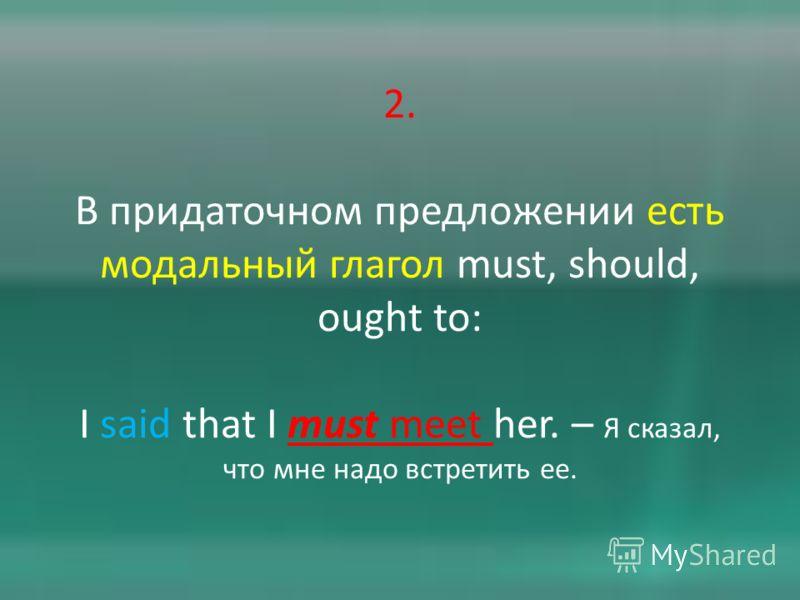 2. В придаточном предложении есть модальный глагол must, should, ought to: I said that I must meet her. – Я сказал, что мне надо встретить ее.