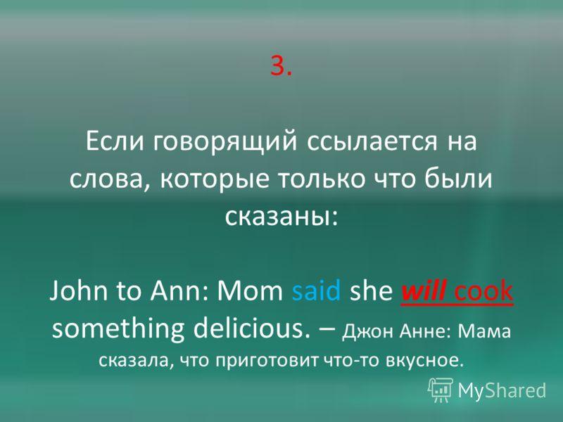 3. Если говорящий ссылается на слова, которые только что были сказаны: John to Ann: Mom said she will cook something delicious. – Джон Анне: Мама сказала, что приготовит что-то вкусное.