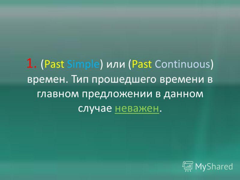 1. (Past Simple) или (Past Continuous) времен. Тип прошедшего времени в главном предложении в данном случае неважен.
