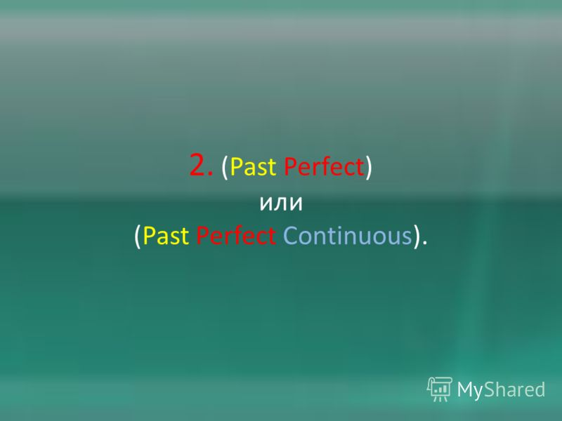 2. (Past Perfect) или (Past Perfect Continuous).