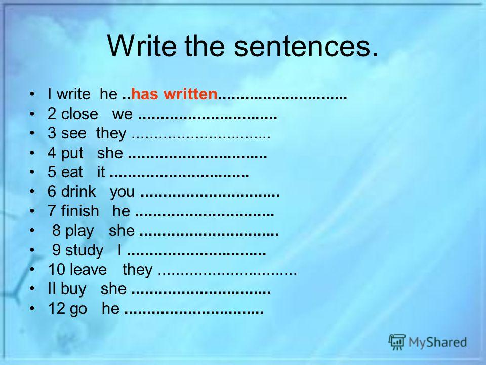 Write the sentences. I write he..has written............................. 2 close we............................... 3 see they............................... 4 put she............................... 5 eat it............................... 6 drink you