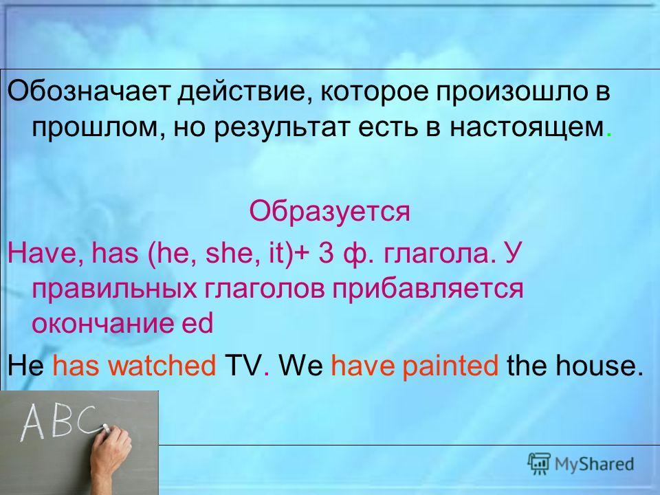 Обозначает действие, которое произошло в прошлом, но результат есть в настоящем. Образуется Have, has (he, she, it)+ 3 ф. глагола. У правильных глаголов прибавляется окончание ed He has watched TV. We have painted the house.