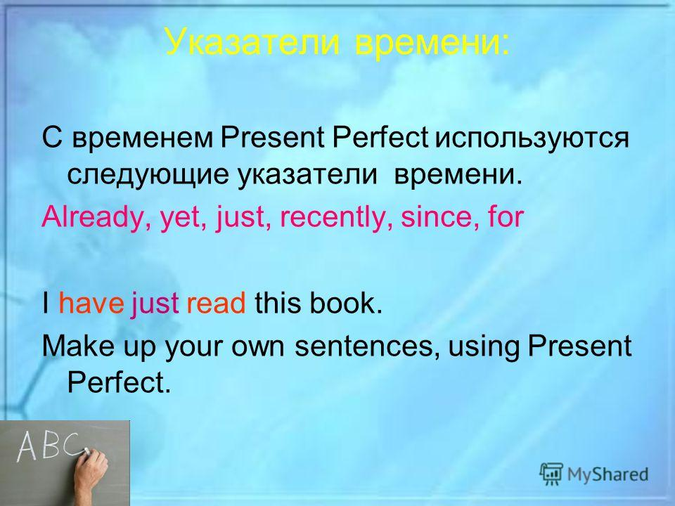 Указатели времени: С временем Present Perfect используются следующие указатели времени. Already, yet, just, recently, since, for I have just read this book. Make up your own sentences, using Present Perfect.