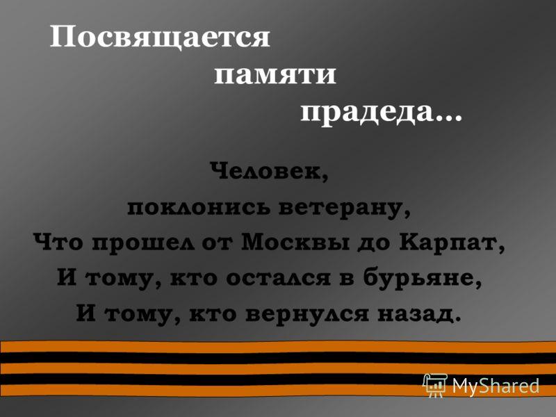 Посвящается памяти прадеда… Человек, поклонись ветерану, Что прошел от Москвы до Карпат, И тому, кто остался в бурьяне, И тому, кто вернулся назад.