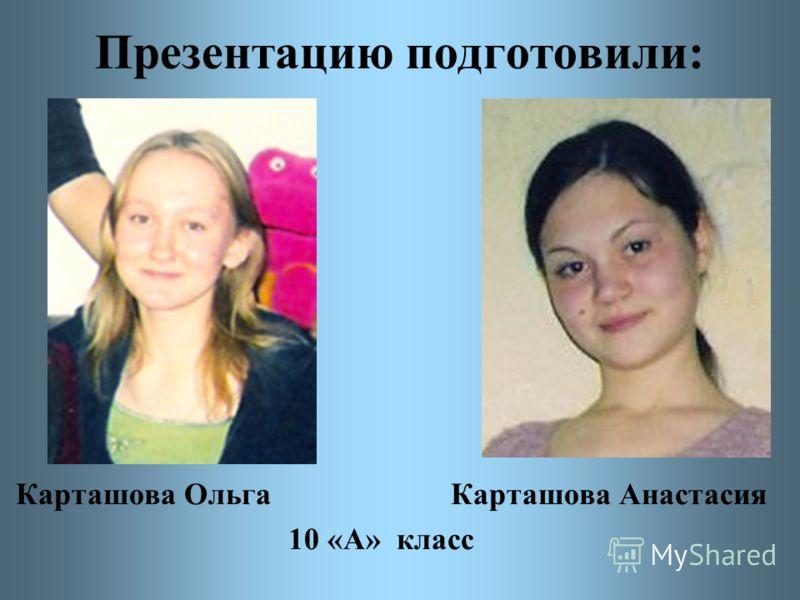 Презентацию подготовили: Карташова Ольга Карташова Анастасия 10 «А» класс